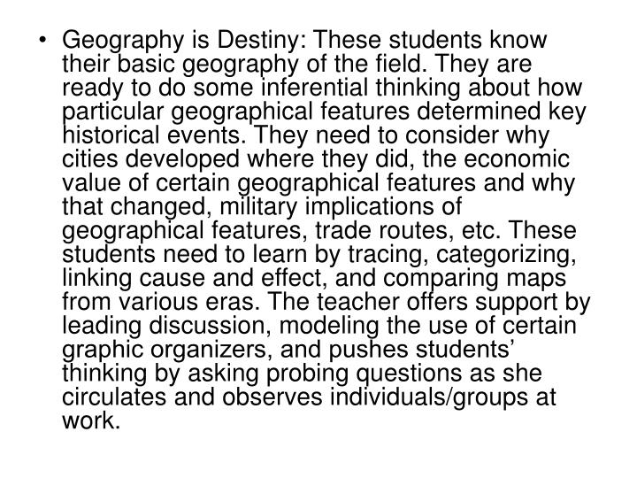 Geography is Destiny: These students know their basic geography of the field. They are ready to do some inferential thinking about how particular geographical features determined key historical events. They need to consider why cities developed where they did, the economic value of certain geographical features and why that changed, military implications of geographical features, trade routes, etc. These students need to learn by tracing, categorizing, linking cause and effect, and comparing maps from various eras. The teacher offers support by leading discussion, modeling the use of certain graphic organizers, and pushes students' thinking by asking probing questions as she circulates and observes individuals/groups at work.