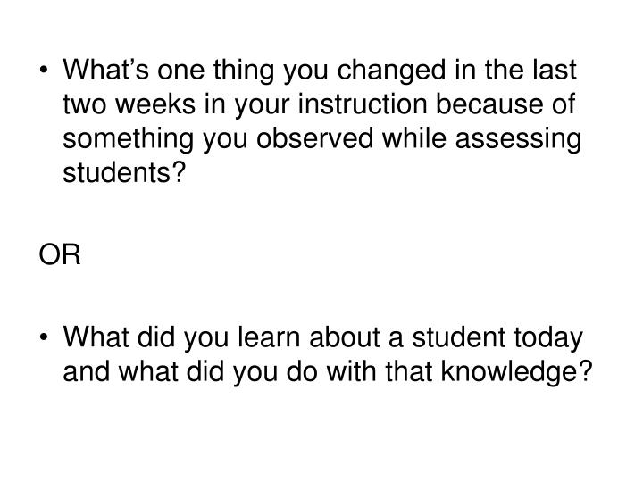 What's one thing you changed in the last two weeks in your instruction because of something you observed while assessing students?
