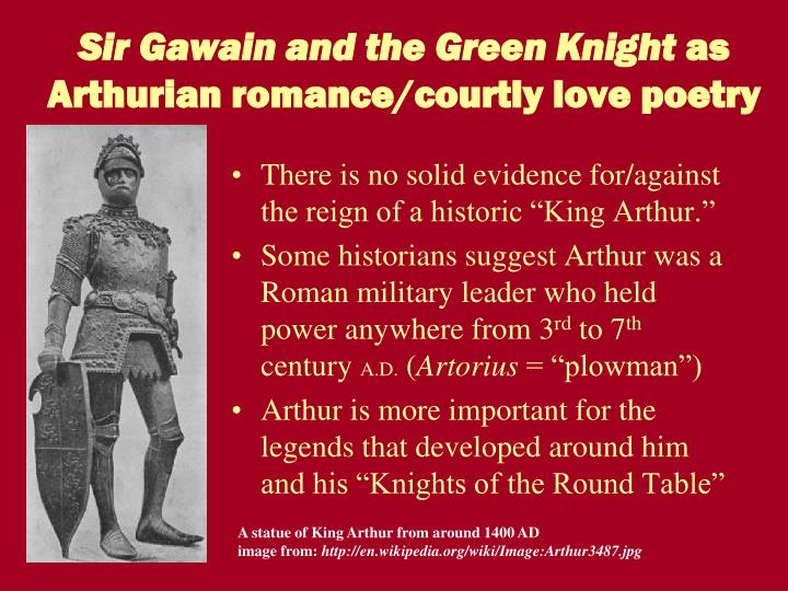 the concept of courtly love in sir gawain and the green knight The medieval romance, sir gawain and the green knight is filled with symbolic meanings and motifs, such as the reoccurrence of colours such as red when the lady enters his chamber for the last time, she questions gawain on who his true love is he answers that he has none and she offers him her.