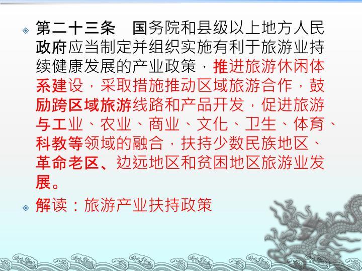 第二十三条 国务院和县级以上地方人民政府应当制定并组织实施有利于旅游业持续健康发展的产业政策,
