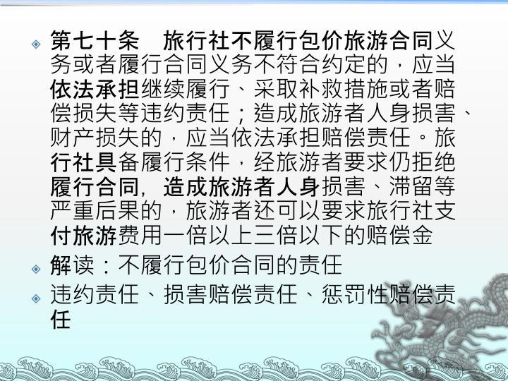 第七十条 旅行社不履行包价旅游合同义务或者履行合同义务不符合约定的,应当依法承担继续履行、采取补救措施或者赔偿损失等违约责任;造成旅游者人身损害、财产损失的,应当依法承担赔偿责任。旅行社具备履行条件,经旅游者要求仍拒绝履行合同,造成旅游者人身损害、滞留等严重后果的,旅游者还可以要求旅行社支付旅游费用一倍以上三倍以下的赔偿金