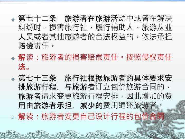 第七十二条 旅游者在旅游活动中或者在解决纠纷时,损害旅行社、履行辅助人、旅游从业人员或者其他旅游者的合法权益的,依法承担赔偿责任。