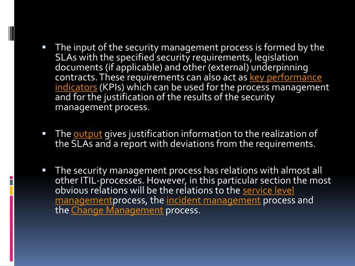 The input of the security management process is formed by the SLAs with the specified security requirements, legislation documents (if applicable) and other (external) underpinning contracts. These requirements can also act as