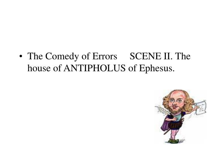 The Comedy of Errors     SCENE II. The house of ANTIPHOLUS of Ephesus.