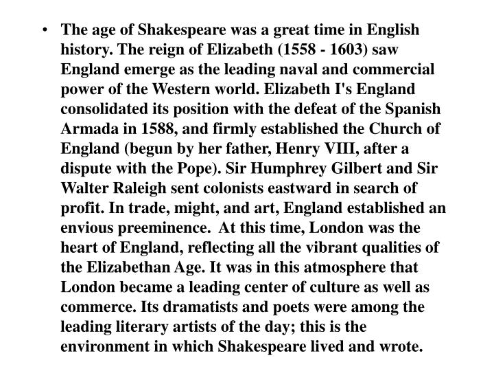 The age of Shakespeare was a great time in English history. The reign of Elizabeth (1558 - 1603) saw England emerge as the leading naval and commercial power of the Western world. Elizabeth I's England consolidated its position with the defeat of the Spanish Armada in 1588, and firmly established the Church of England (begun by her father, Henry VIII, after a dispute with the Pope). Sir Humphrey Gilbert and Sir Walter Raleigh sent colonists eastward in search of profit. In trade, might, and art, England established an envious preeminence.  At this time, London was the heart of England, reflecting all the vibrant qualities of the Elizabethan Age. It was in this atmosphere that London became a leading center of culture as well as commerce. Its dramatists and poets were among the leading literary artists of the day; this is the environment in which Shakespeare lived and wrote.