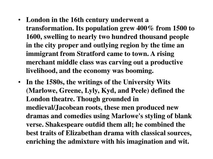 London in the 16th century underwent a transformation. Its population grew 400% from 1500 to 1600, swelling to nearly two hundred thousand people in the city proper and outlying region by the time an immigrant from Stratford came to town. A rising merchant middle class was carving out a productive livelihood, and the economy was booming.