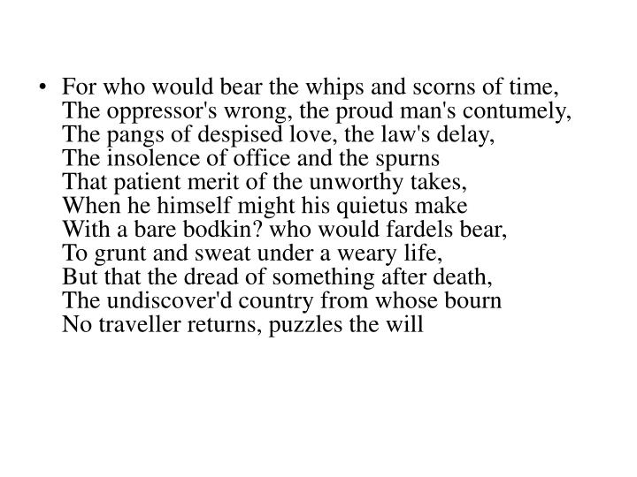 For who would bear the whips and scorns of time,