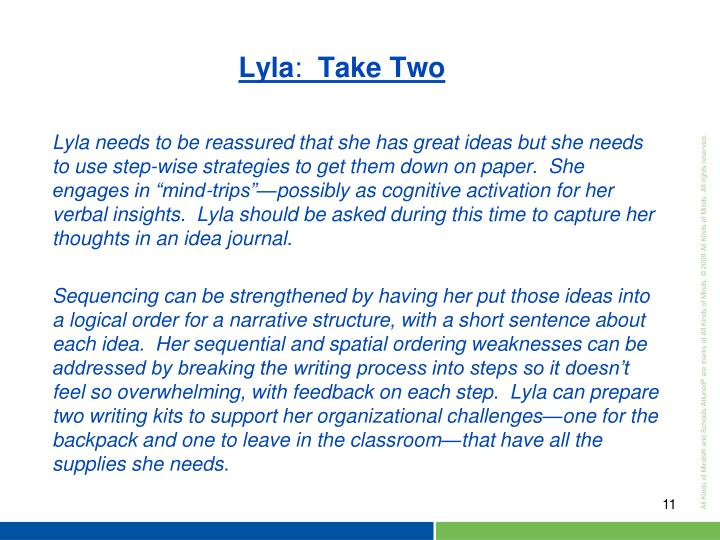 "Lyla needs to be reassured that she has great ideas but she needs to use step-wise strategies to get them down on paper.  She engages in ""mind-trips""—possibly as cognitive activation for her verbal insights.  Lyla should be asked during this time to capture her thoughts in an idea journal."