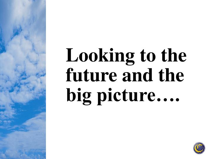 Looking to the future and the big picture….