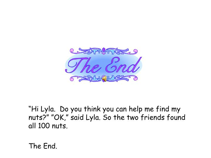 """""""Hi Lyla.  Do you think you can help me find my nuts?"""" """"OK,"""" said Lyla. So the two friends found all 100 nuts."""