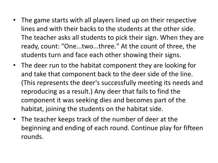 """The game starts with all players lined up on their respective lines and with their backs to the students at the other side. The teacher asks all students to pick their sign. When they are ready, count: """"One...two...three."""" At the count of three, the students turn and face each other showing their signs."""