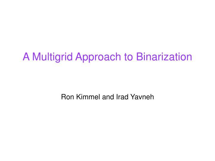 A Multigrid Approach to Binarization