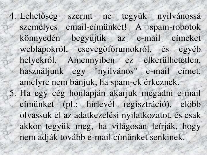 """Lehetőség szerint ne tegyük nyilvánossá személyes email-címünket! A spam-robotok könnyedén begyűjtik az e-mail címeket weblapokról, csevegőfórumokról, és egyéb helyekről. Amennyiben ez elkerülhetetlen, használjunk egy """"nyilvános"""" e-mail címet,"""