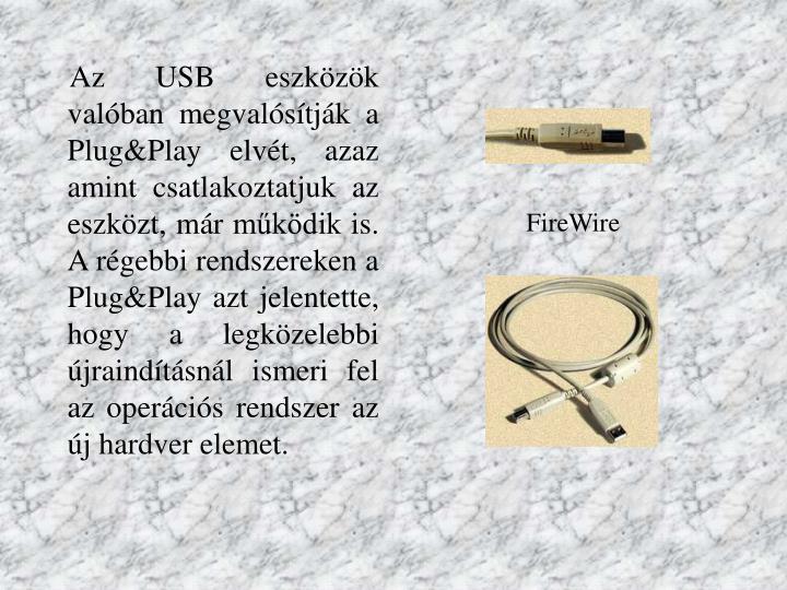 Az USB eszközök valóban megvalósítják a Plug&Play elvét, azaz amint csatlakoztatjuk az eszközt, már működik is. A régebbi rendszereken a Plug&Play azt jelentette, hogy a legközelebbi újraindításnál ismeri fel az operációs rendszer az új hardver elemet.