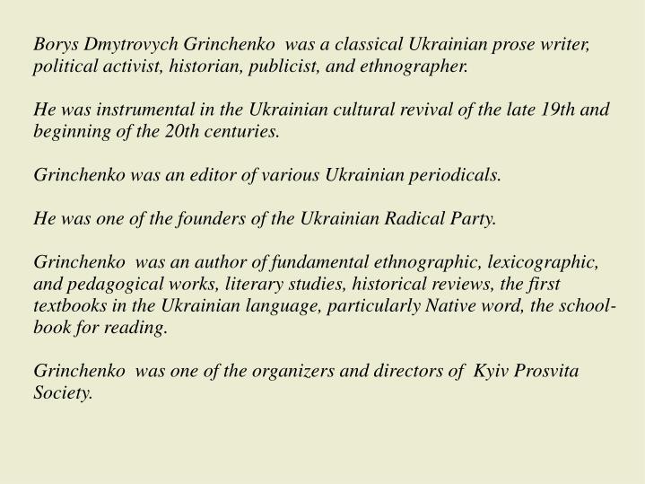 Borys Dmytrovych Grinchenko  was a classical Ukrainian prose writer, political activist, historian, publicist, and ethnographer.