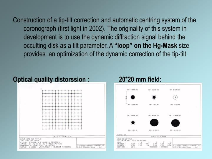 Construction of a tip-tilt correction and automatic centring system of the coronograph (first light in 2002). The originality of this system in development is to use the dynamic diffraction signal behind the occulting disk as a tilt parameter. A