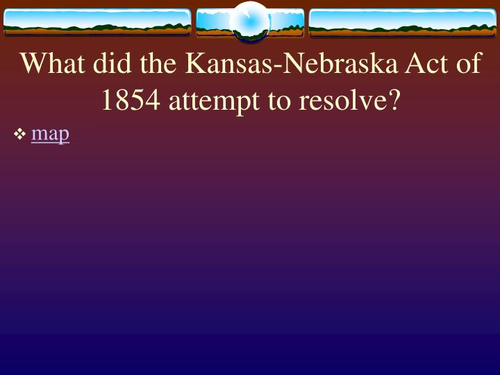 What did the Kansas-Nebraska Act of 1854 attempt to resolve?
