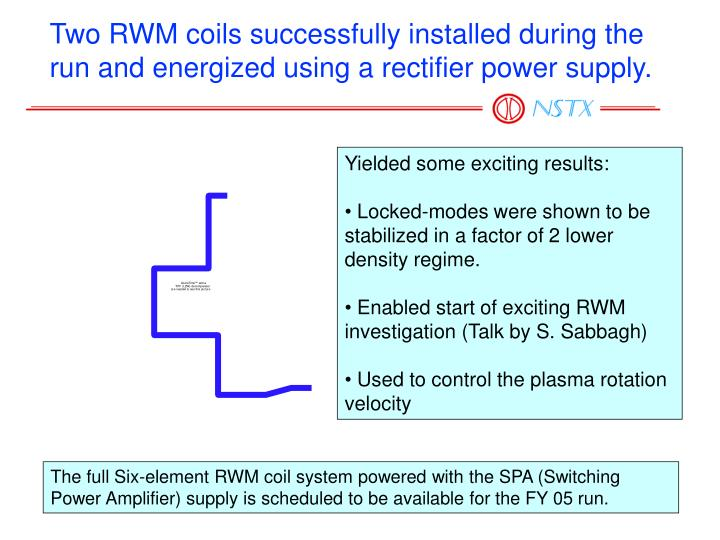 Two RWM coils successfully installed during the run and energized using a rectifier power supply.