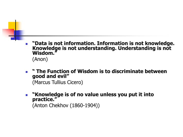 """Data is not information. Information is not knowledge. Knowledge is not understanding. Understanding is not Wisdom."""