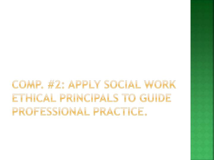 Comp. #2: Apply social work ethical principals to guide professional practice.