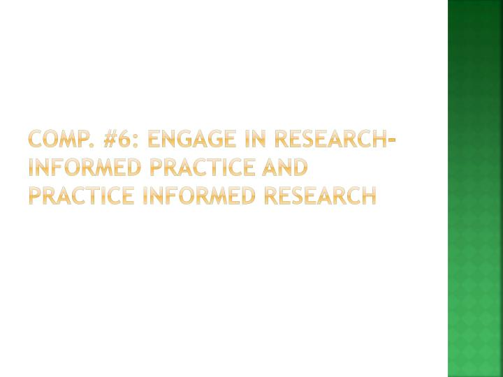 Comp. #6: Engage in research-informed practice and practice informed research