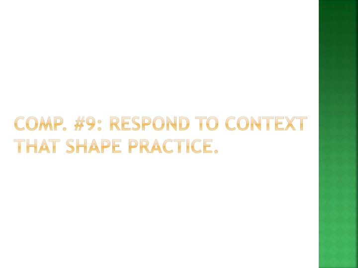 Comp. #9: Respond to context that shape practice.