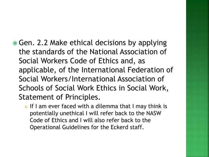 Gen. 2.2 Make ethical decisions by applying the standards of the National Association of Social Workers Code of Ethics and, as applicable, of the International Federation of Social Workers/International Association of Schools of Social Work Ethics in Social Work, Statement of Principles.