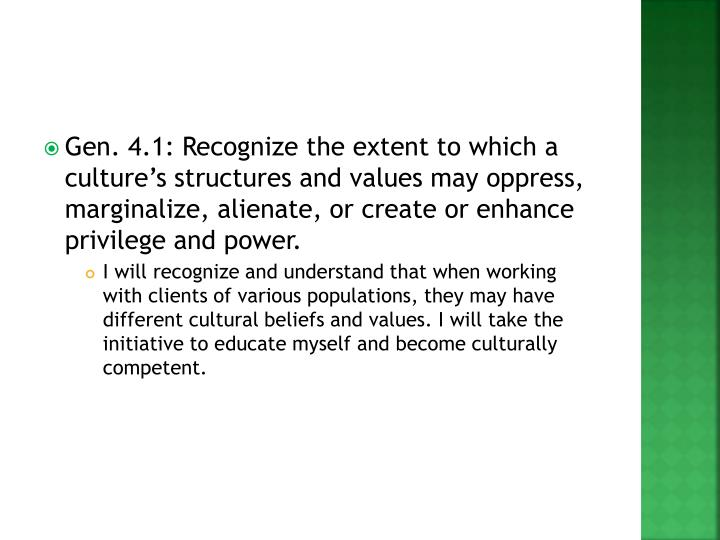 Gen. 4.1: Recognize the extent to which a culture's structures and values may oppress, marginalize, alienate, or create or enhance privilege and power.