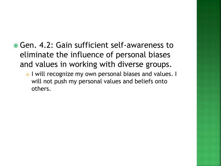Gen. 4.2: Gain sufficient self-awareness to eliminate the influence of personal biases and values in working with diverse groups.