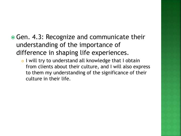 Gen. 4.3: Recognize and communicate their understanding of the importance of difference in shaping life experiences.
