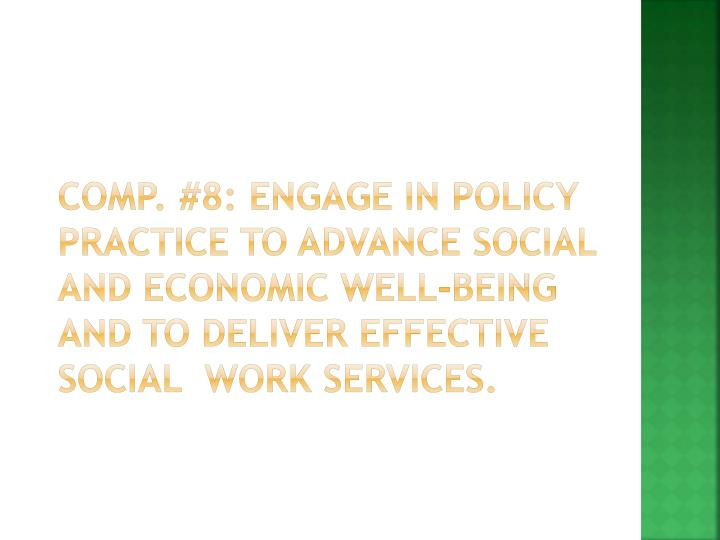 Comp. #8: Engage in Policy Practice to advance social and economic well-being and to deliver effective social  work services.