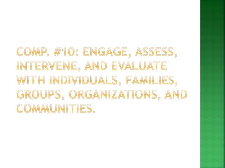 Comp. #10: Engage, assess, intervene, and evaluate with individuals, families, groups, organizations, and communities.