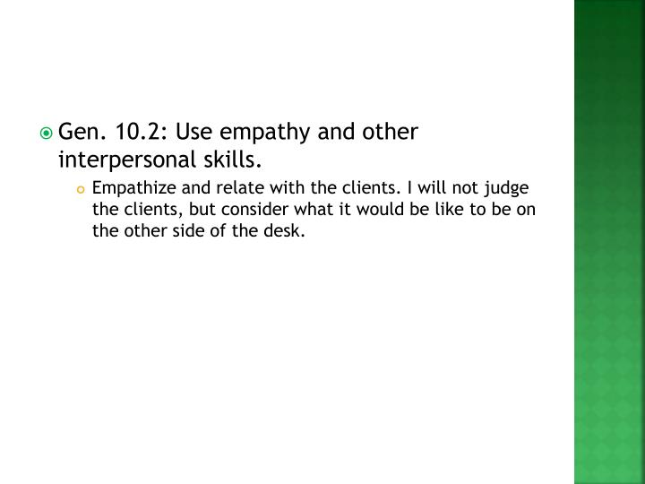 Gen. 10.2: Use empathy and other interpersonal skills.