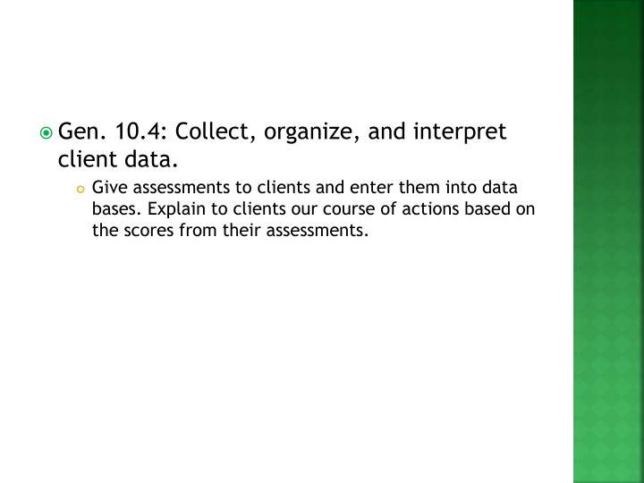 Gen. 10.4: Collect, organize, and interpret client data.