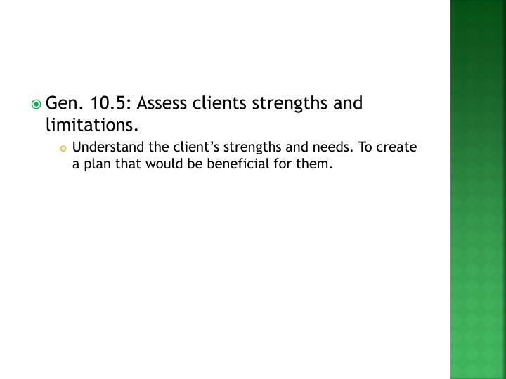 Gen. 10.5: Assess clients strengths and limitations.