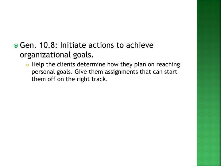 Gen. 10.8: Initiate actions to achieve organizational goals.