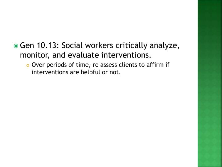 Gen 10.13: Social workers critically analyze, monitor, and evaluate interventions.
