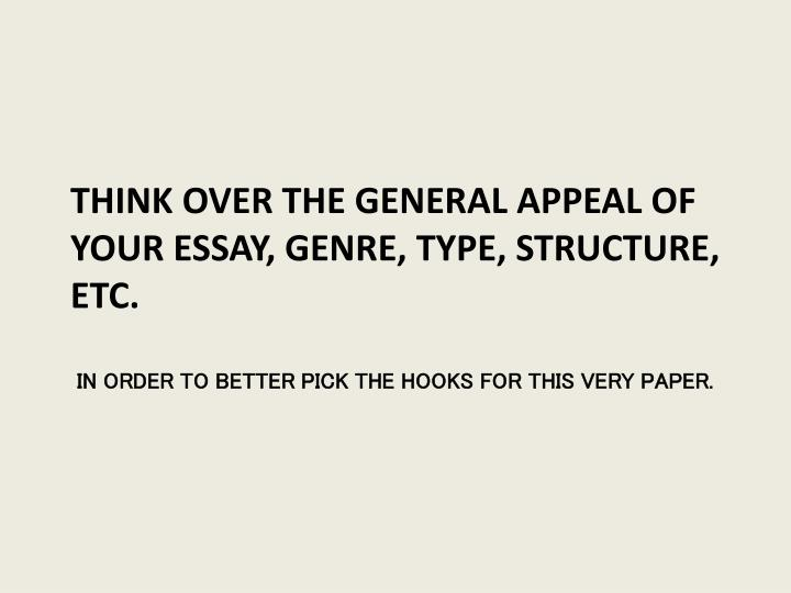 Think over the general appeal of your essay, genre, type, structure, etc.