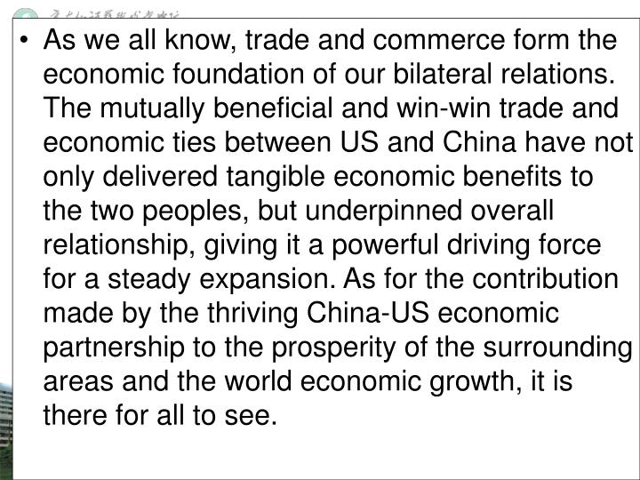 As we all know, trade and commerce form the economic foundation of our bilateral relations. The mutually beneficial and win-win trade and economic ties between US and China have not only delivered tangible economic benefits to the two peoples, but underpinned overall relationship, giving it a powerful driving force for a steady expansion. As for the contribution made by the thriving China-US economic partnership to the prosperity of the surrounding areas and the world economic growth, it is there for all to see.
