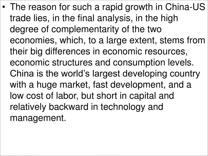 The reason for such a rapid growth in China-US trade lies, in the final analysis, in the high degree of complementarity of the two economies, which, to a large extent, stems from their big differences in economic resources, economic structures and consumption levels. China is the world's largest developing country with a huge market, fast development, and a low cost of labor, but short in capital and relatively backward in technology and management.