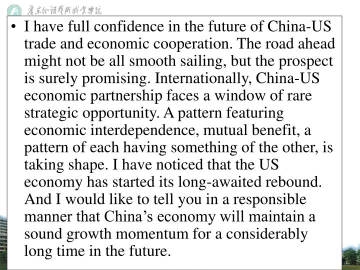 I have full confidence in the future of China-US trade and economic cooperation. The road ahead might not be all smooth sailing, but the prospect is surely promising. Internationally, China-US economic partnership faces a window of rare strategic opportunity. A pattern featuring economic interdependence, mutual benefit, a pattern of each having something of the other, is taking shape. I have noticed that the US economy has started its long-awaited rebound. And I would like to tell you in a responsible manner that China's economy will maintain a sound growth momentum for a considerably long time in the future.