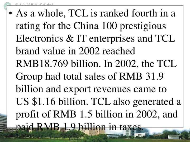 As a whole, TCL is ranked fourth in a rating for the China 100 prestigious Electronics & IT enterprises and TCL brand value in 2002 reached RMB18.769 billion. In 2002, the TCL Group had total sales of RMB 31.9 billion and export revenues came to US $1.16 billion. TCL also generated a profit of RMB 1.5 billion in 2002, and paid RMB 1.9 billion in taxes.