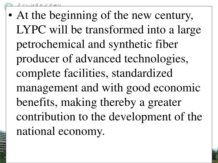 At the beginning of the new century, LYPC will be transformed into a large petrochemical and synthetic fiber producer of advanced technologies, complete facilities, standardized management and with good economic benefits, making thereby a greater contribution to the development of the national economy.