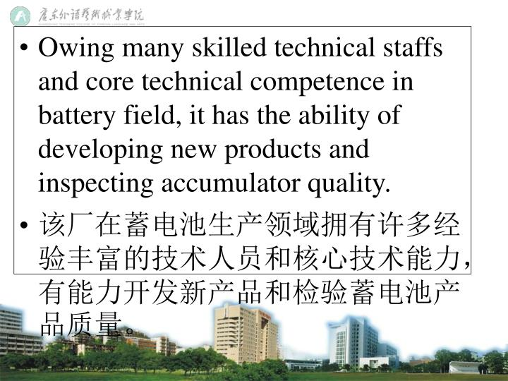Owing many skilled technical staffs and core technical competence in battery field, it has the ability of developing new products and inspecting accumulator quality.