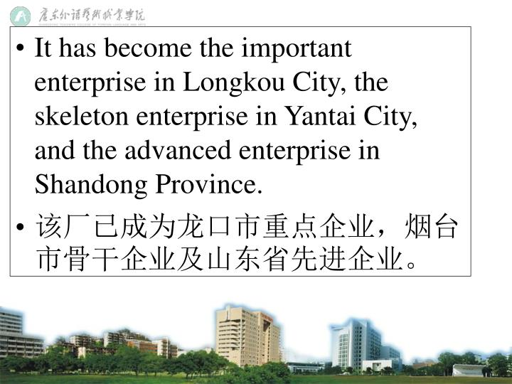 It has become the important enterprise in Longkou City, the skeleton enterprise in Yantai City, and the advanced enterprise in Shandong Province.