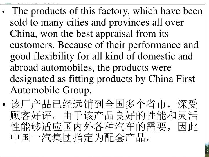 The products of this factory, which have been sold to many cities and provinces all over China, won the best appraisal from its customers. Because of their performance and good flexibility for all kind of domestic and abroad automobiles, the products were designated as fitting products by China First Automobile Group.