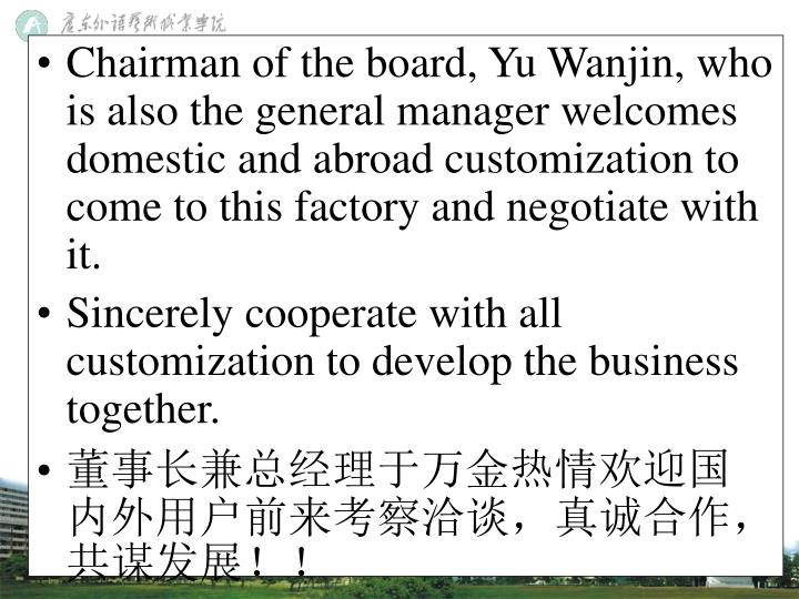 Chairman of the board, Yu Wanjin, who is also the general manager welcomes domestic and abroad customization to come to this factory and negotiate with it.