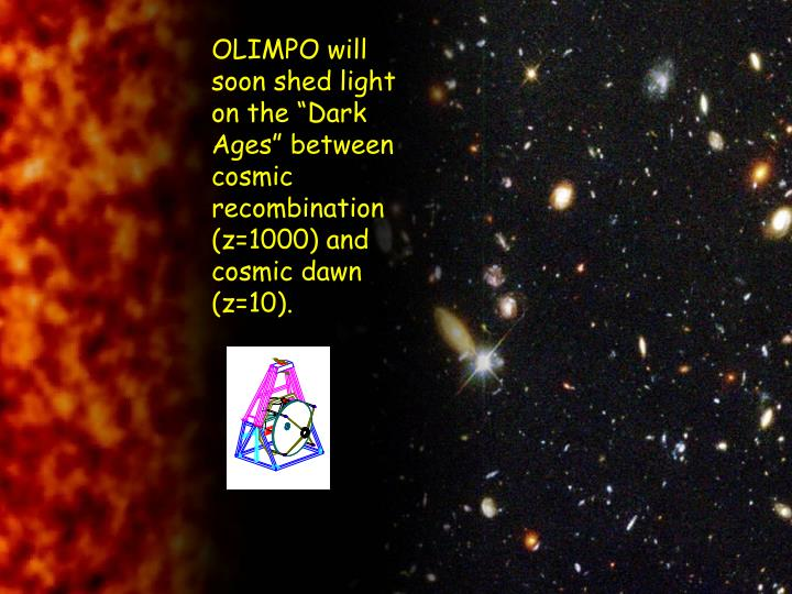 "OLIMPO will soon shed light on the ""Dark Ages"" between cosmic recombination (z=1000) and cosmic dawn (z=10)."