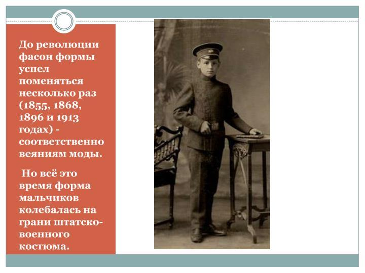 До революции фасон формы успел поменяться несколько раз (1855, 1868, 1896 и 1913 годах) - соответственно веяниям моды.