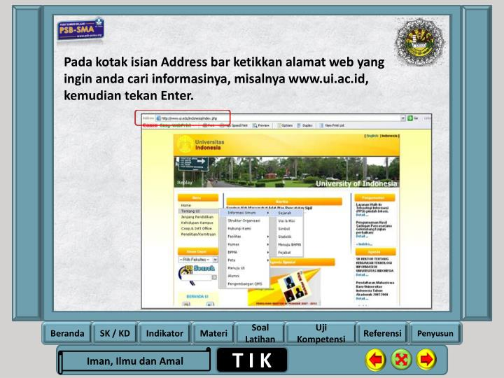 Pada kotak isian Address bar ketikkan alamat web yang ingin anda cari informasinya, misalnya www.ui.ac.id, kemudian tekan Enter